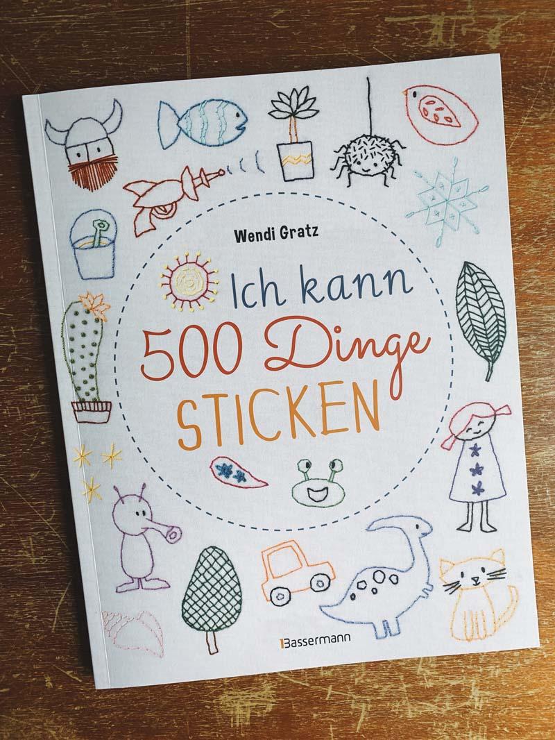 Ich kann 500 Dinge sticken. Witzige, süße, coole und freche Motive. Ganz einfach Schritt für Schritt nachzusticken von Wendi Gratz